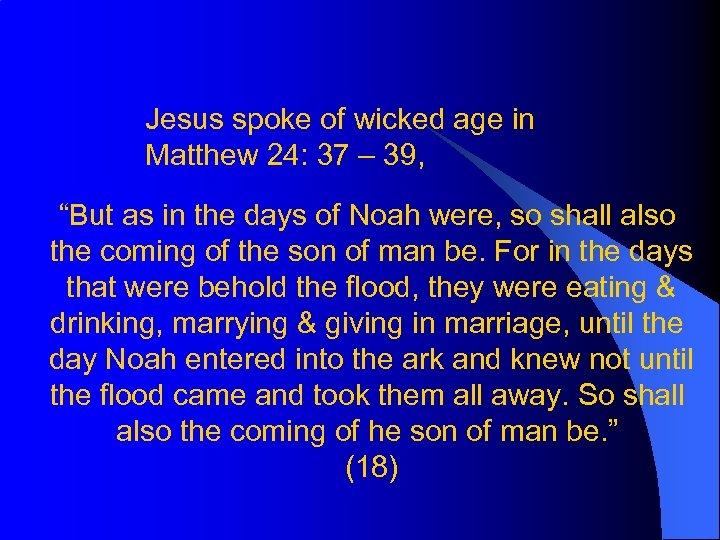 """Jesus spoke of wicked age in Matthew 24: 37 – 39, """"But as in"""