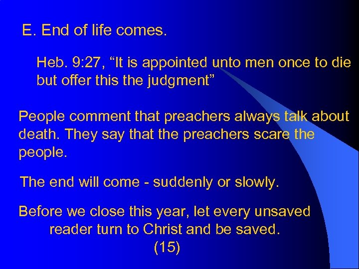 "E. End of life comes. Heb. 9: 27, ""It is appointed unto men once"