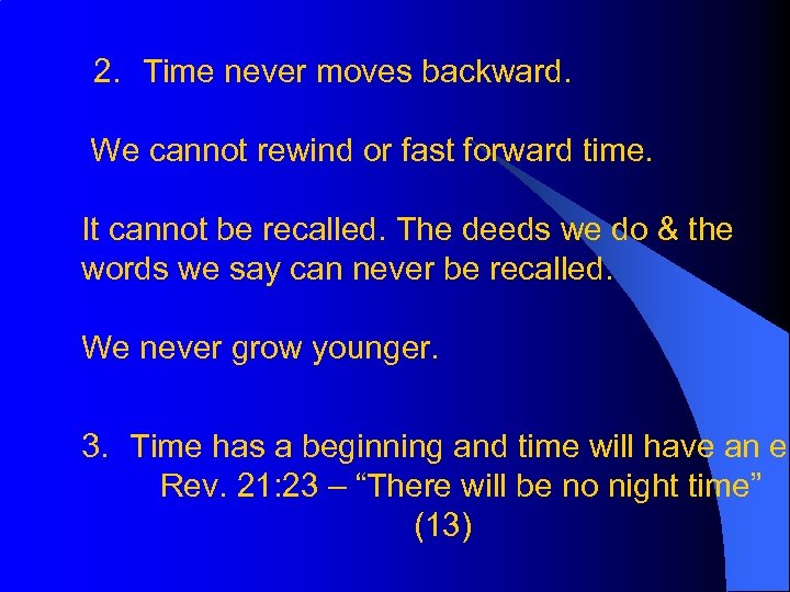2. Time never moves backward. We cannot rewind or fast forward time. It cannot