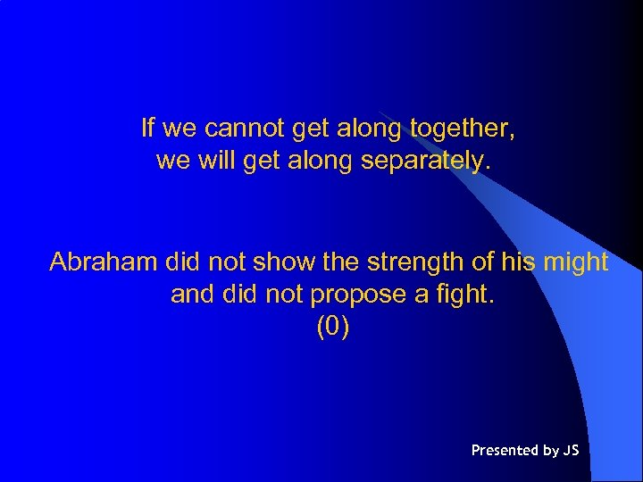 If we cannot get along together, we will get along separately. Abraham did not