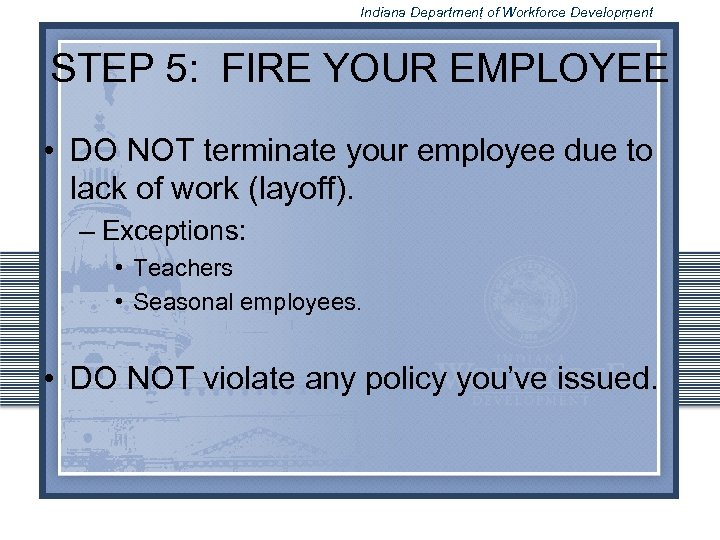 Indiana Department of Workforce Development STEP 5: FIRE YOUR EMPLOYEE • DO NOT terminate