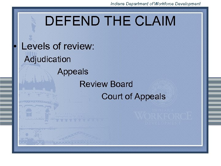 Indiana Department of Workforce Development DEFEND THE CLAIM • Levels of review: Adjudication Appeals