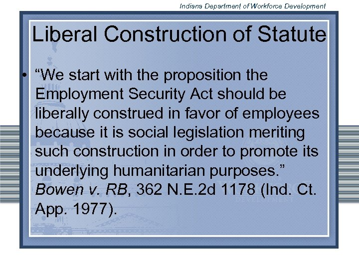 """Indiana Department of Workforce Development Liberal Construction of Statute • """"We start with the"""