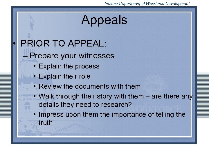 Indiana Department of Workforce Development Appeals • PRIOR TO APPEAL: – Prepare your witnesses