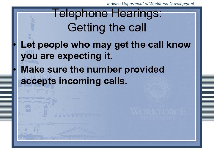 Indiana Department of Workforce Development Telephone Hearings: Getting the call • Let people who