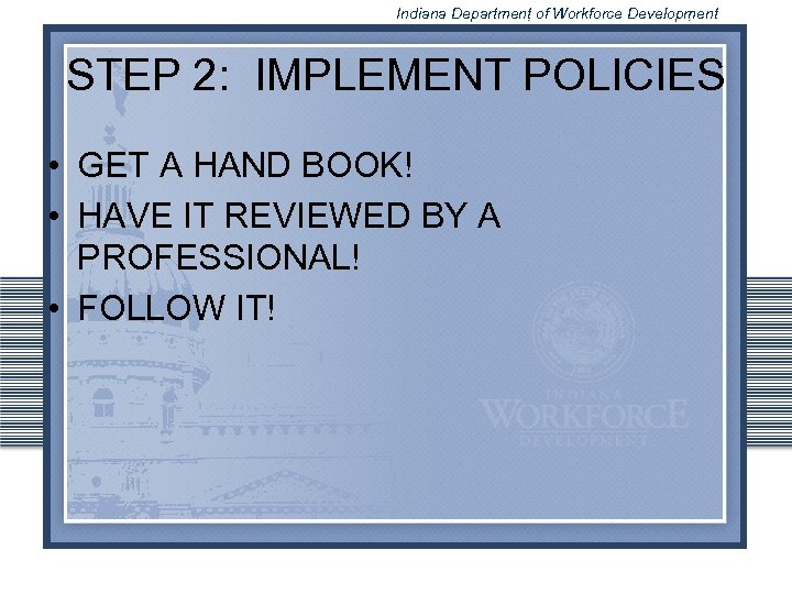 Indiana Department of Workforce Development STEP 2: IMPLEMENT POLICIES • GET A HAND BOOK!
