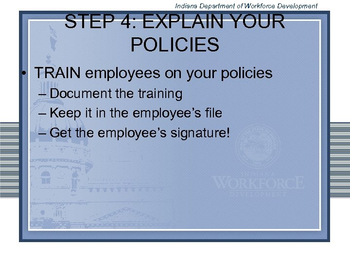 Indiana Department of Workforce Development STEP 4: EXPLAIN YOUR POLICIES • TRAIN employees on