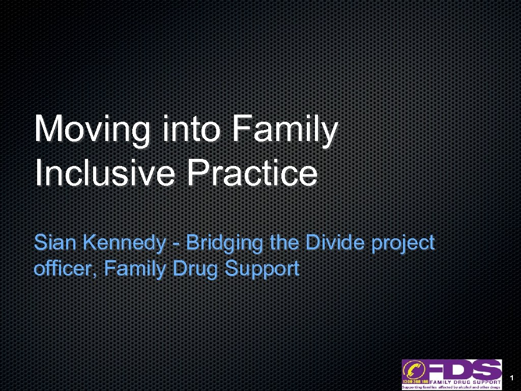 Moving into Family Inclusive Practice Sian Kennedy - Bridging the Divide project officer, Family