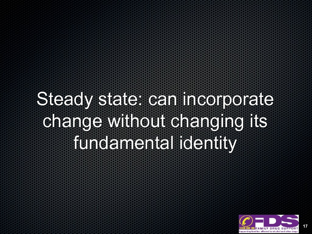 Steady state: can incorporate change without changing its fundamental identity 17