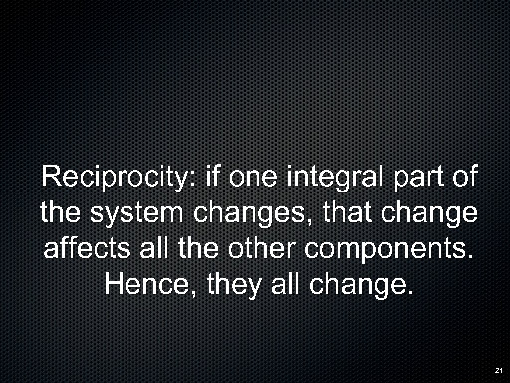 Reciprocity: if one integral part of the system changes, that change affects all the