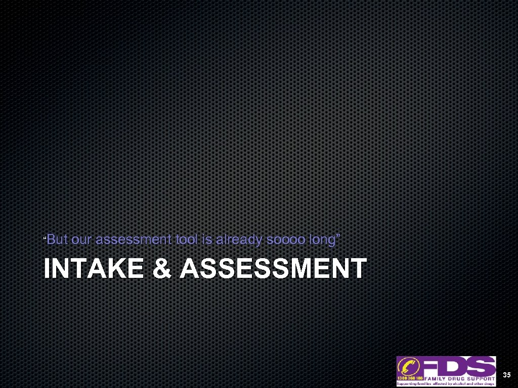 """But our assessment tool is already soooo long"" INTAKE & ASSESSMENT 35"