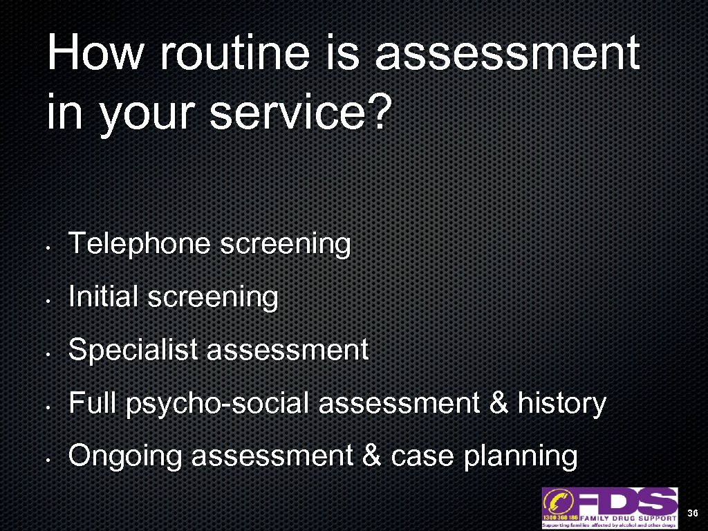 How routine is assessment in your service? • Telephone screening • Initial screening •