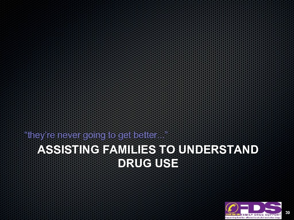 """they're never going to get better. . . "" ASSISTING FAMILIES TO UNDERSTAND DRUG"