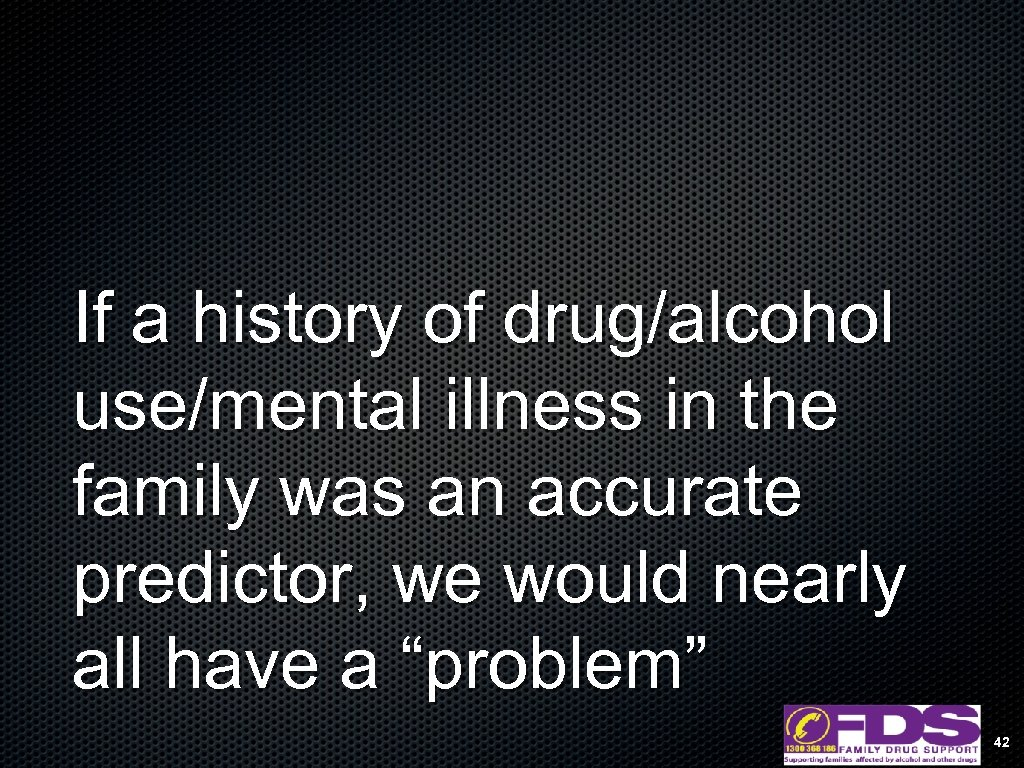 If a history of drug/alcohol use/mental illness in the family was an accurate predictor,