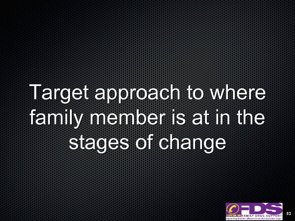 Target approach to where family member is at in the stages of change 53