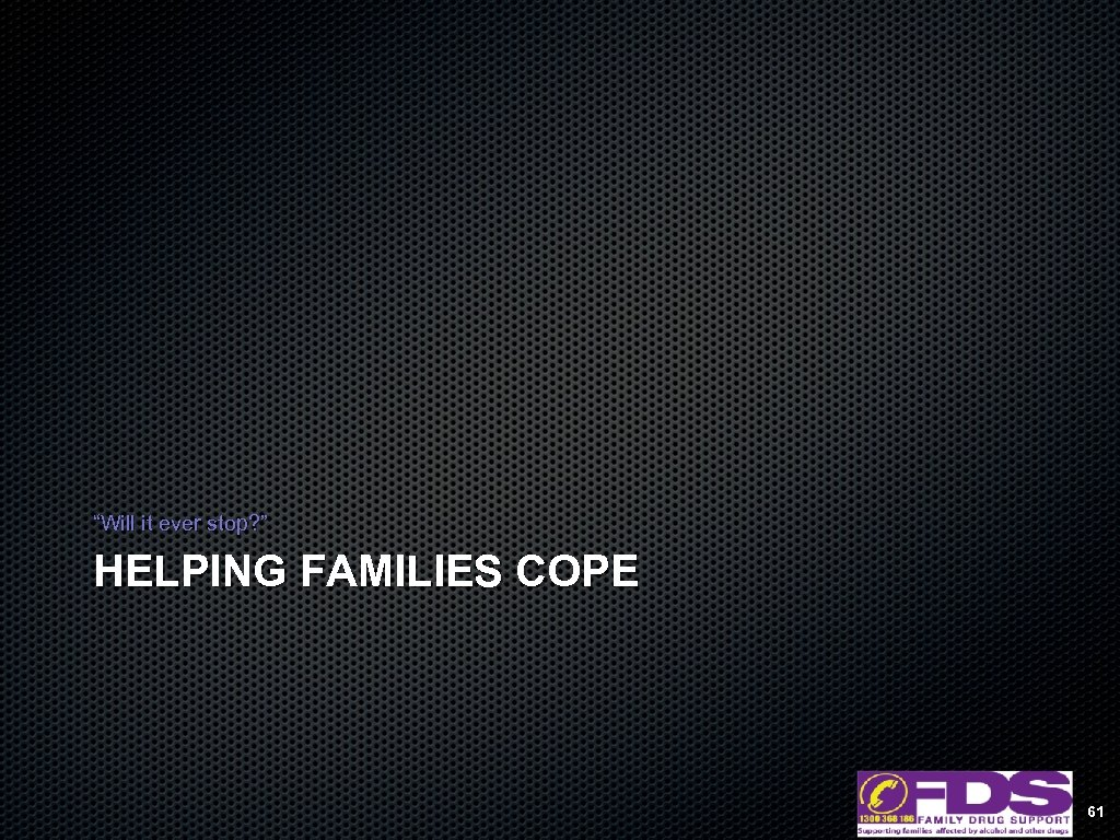 """Will it ever stop? "" HELPING FAMILIES COPE 61"