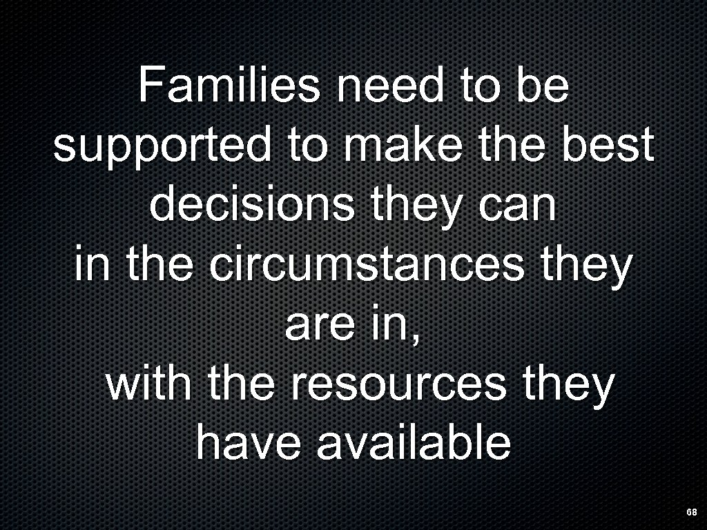 Families need to be supported to make the best decisions they can in the