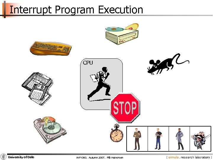 Interrupt Program Execution CPU University of Oslo INF 1060, Autumn 2007, Pål Halvorsen