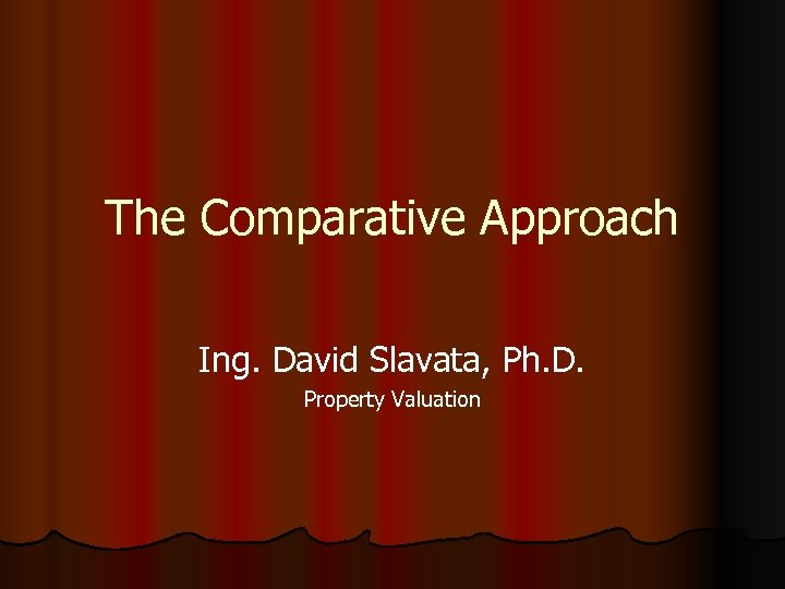 The Comparative Approach Ing. David Slavata, Ph. D. Property Valuation