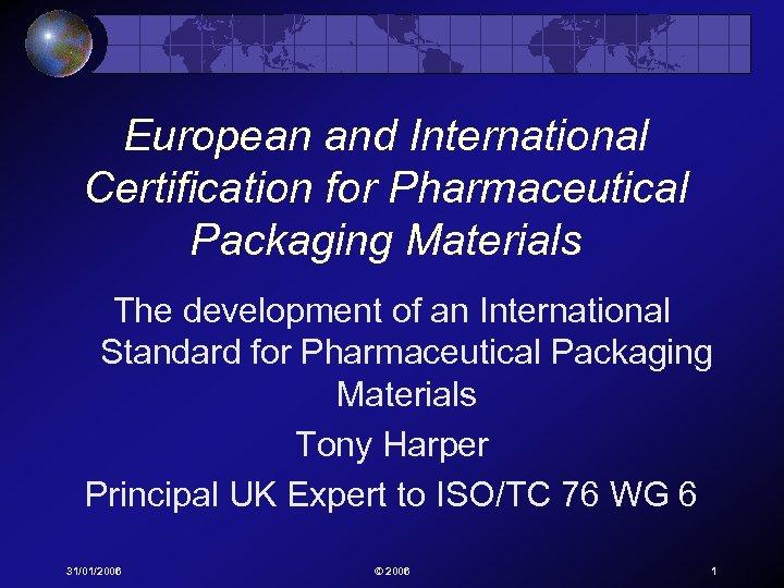 European and International Certification for Pharmaceutical Packaging Materials The development of an International Standard