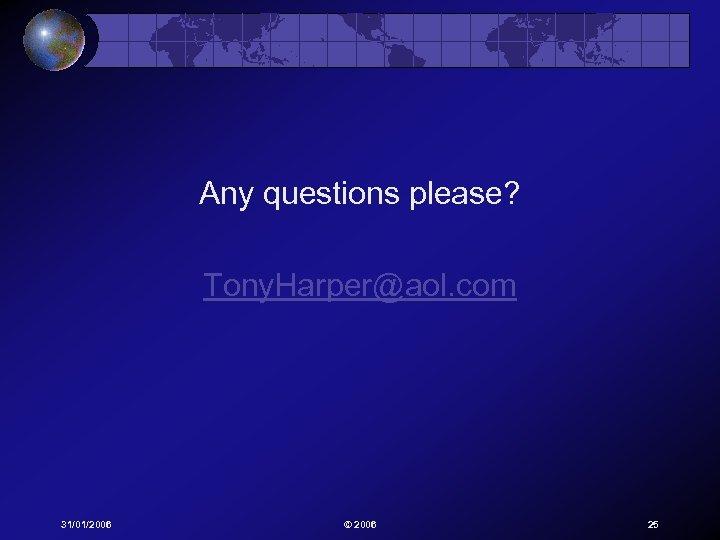 Any questions please? Tony. Harper@aol. com 31/01/2006 © 2006 25