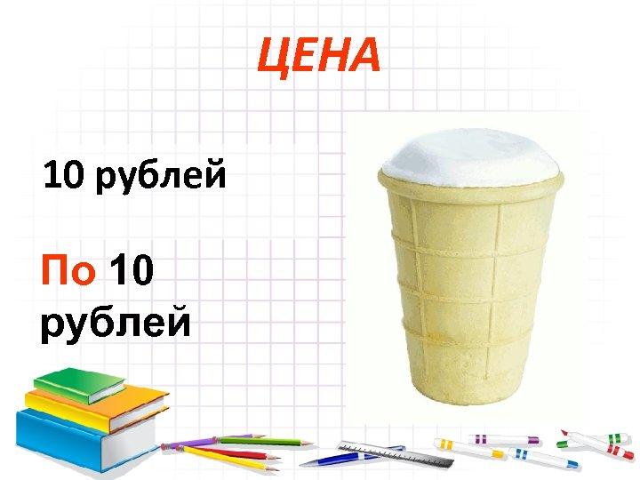 ЦЕНА 10 рублей По 10 рублей