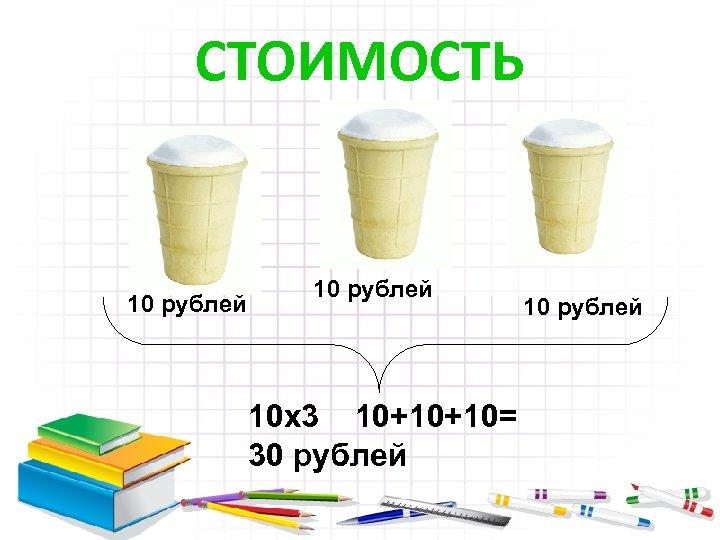 СТОИМОСТЬ 10 рублей 10 х3 10+10+10= 30 рублей 10 рублей