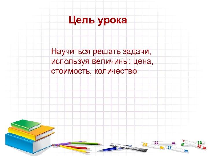 Цель урока Научиться решать задачи, используя величины: цена, стоимость, количество