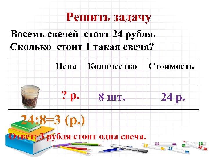 Решить задачу Восемь свечей стоят 24 рубля. Сколько стоит 1 такая свеча? Цена ?