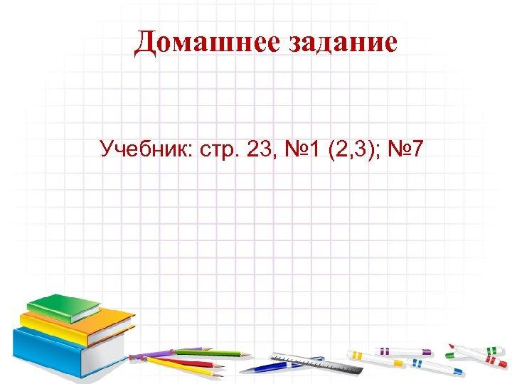 Домашнее задание Учебник: стр. 23, № 1 (2, 3); № 7