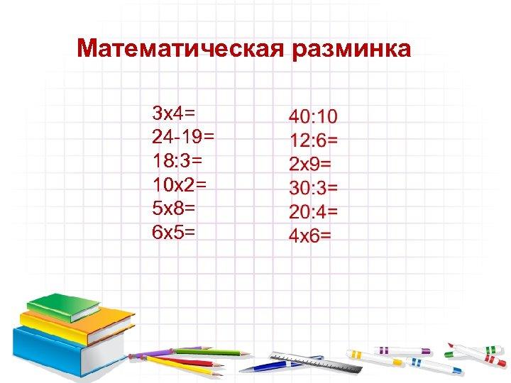 Математическая разминка 3 х4= 24 -19= 18: 3= 10 х2= 5 х8= 6 х5=
