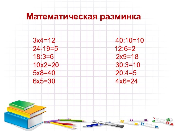 Математическая разминка 3 х4=12 24 -19=5 18: 3=6 10 х2=20 5 х8=40 6 х5=30