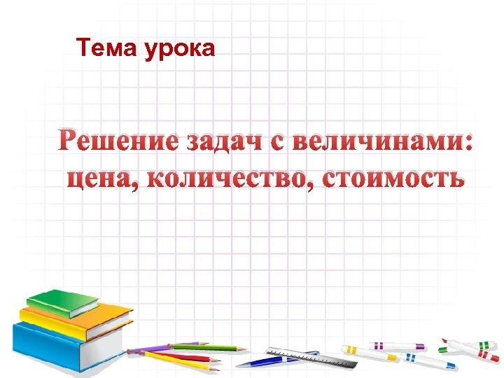 Тема урока Решение задач с величинами: цена, количество, стоимость