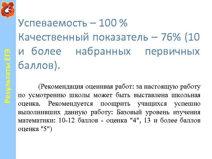 Результаты ЕГЭ Успеваемость – 100 % Качественный показатель – 76% (10 и более набранных