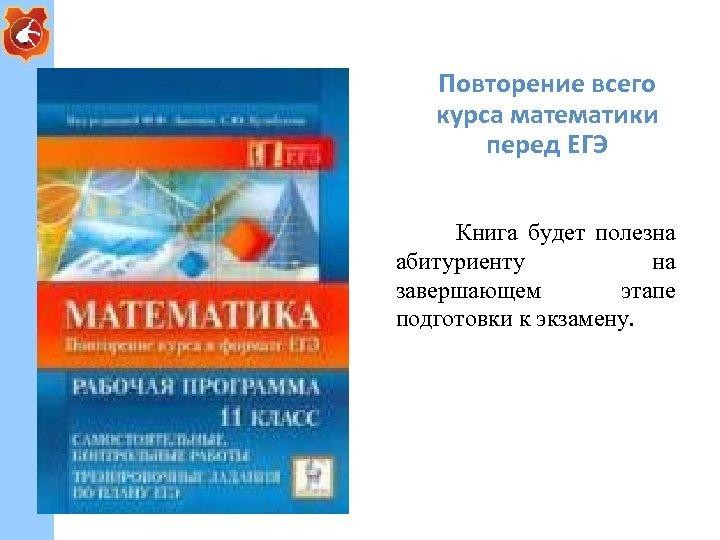 Повторение всего курса математики перед ЕГЭ Книга будет полезна абитуриенту на завершающем этапе подготовки