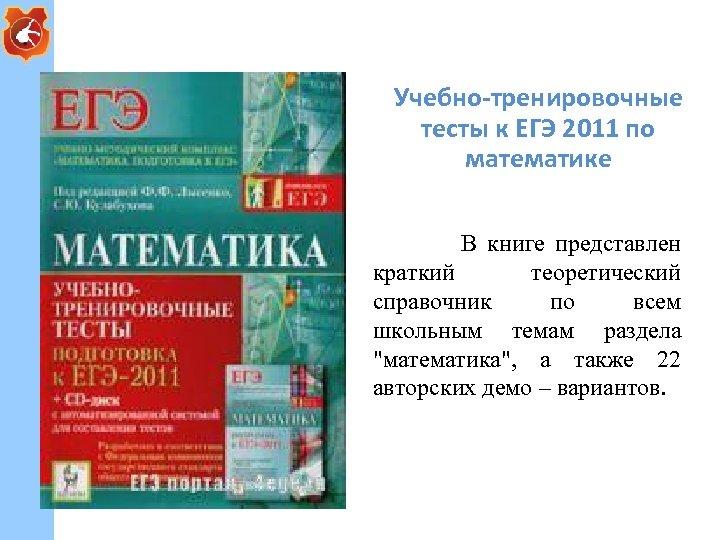 Учебно-тренировочные тесты к ЕГЭ 2011 по математике В книге представлен краткий теоретический справочник по