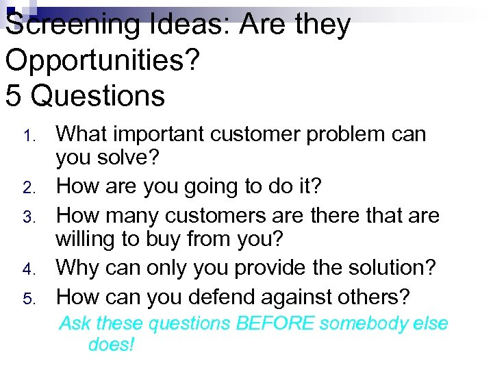 Screening Ideas: Are they Opportunities? 5 Questions 1. 2. 3. 4. 5. What important