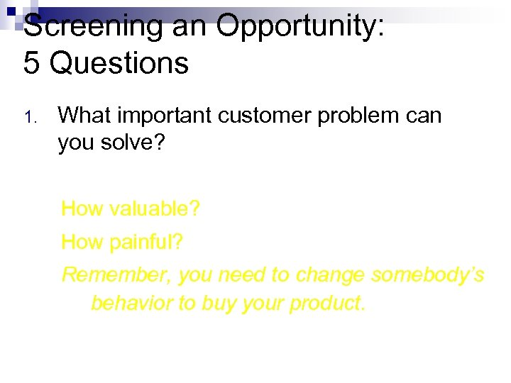 Screening an Opportunity: 5 Questions 1. What important customer problem can you solve? How
