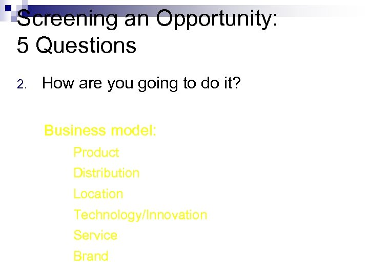 Screening an Opportunity: 5 Questions 2. How are you going to do it? Business