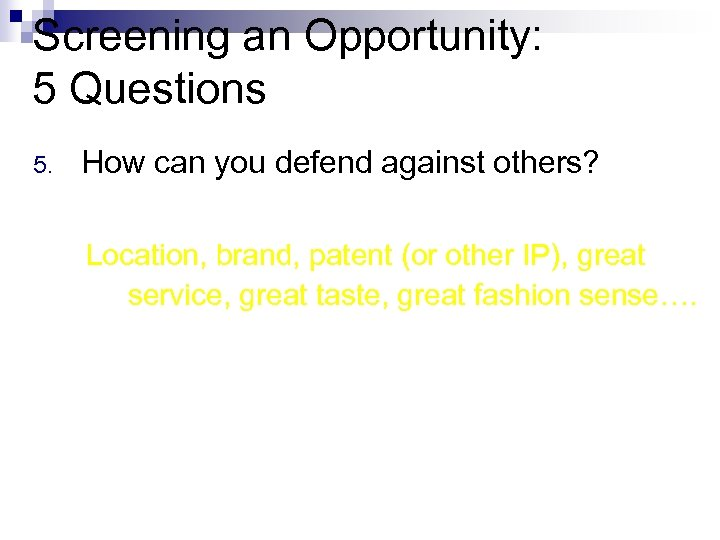Screening an Opportunity: 5 Questions 5. How can you defend against others? Location, brand,