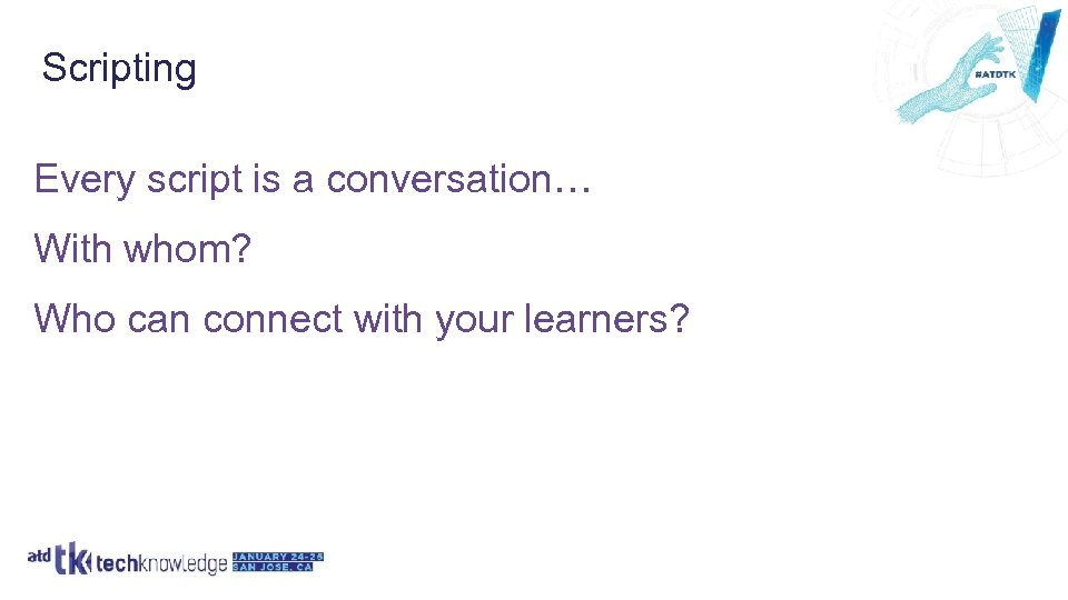 Scripting Every script is a conversation… With whom? Who can connect with your learners?