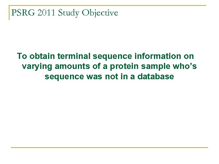 PSRG 2011 Study Objective To obtain terminal sequence information on varying amounts of a