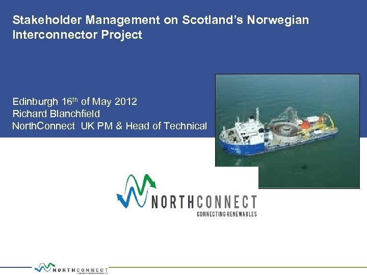 Stakeholder Management on Scotland's Norwegian Interconnector Project Edinburgh 16 th of May 2012 Richard