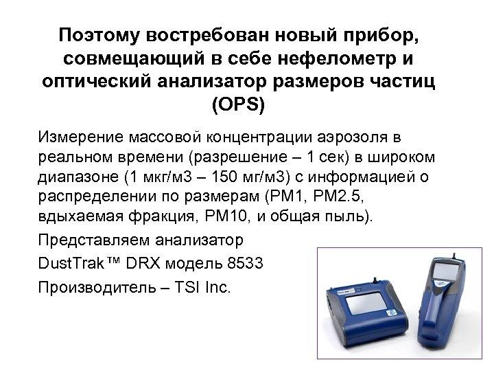 Поэтому востребован новый прибор, совмещающий в себе нефелометр и оптический анализатор размеров частиц (OPS)