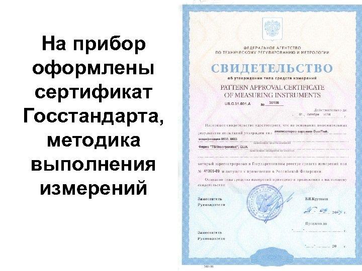 На прибор оформлены сертификат Госстандарта, методика выполнения измерений