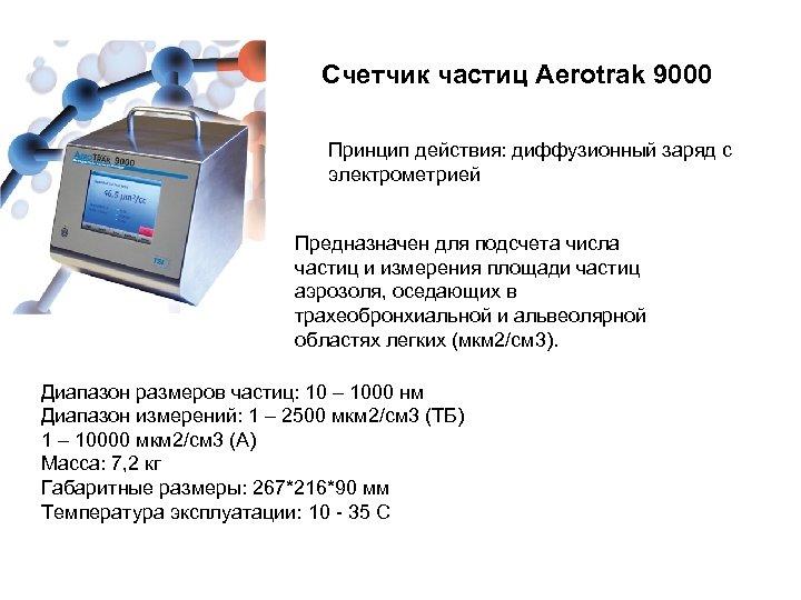 Счетчик частиц Aerotrak 9000 Принцип действия: диффузионный заряд с электрометрией Предназначен для подсчета числа