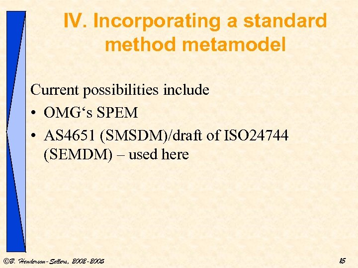 IV. Incorporating a standard method metamodel Current possibilities include • OMG's SPEM • AS