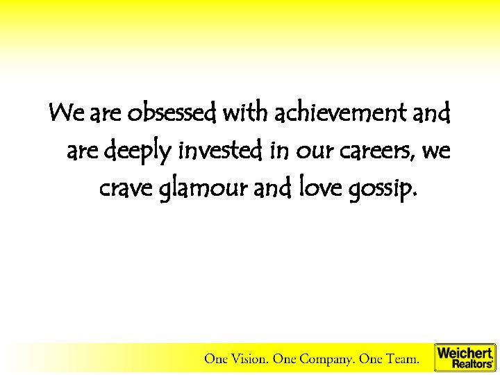 We are obsessed with achievement and are deeply invested in our careers, we crave