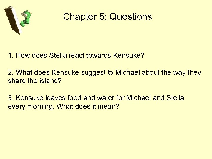 Chapter 5: Questions 1. How does Stella react towards Kensuke? 2. What does Kensuke