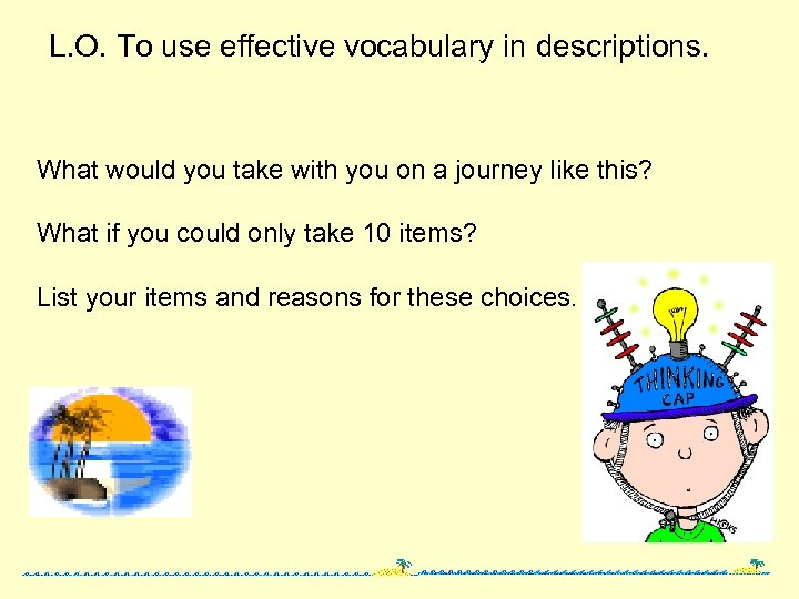 L. O. To use effective vocabulary in descriptions. What would you take with you